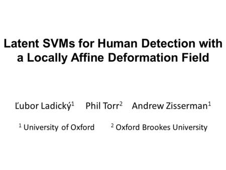 Latent SVMs for Human Detection with a Locally Affine Deformation Field Ľubor Ladický 1 Phil Torr 2 Andrew Zisserman 1 1 University of Oxford 2 Oxford.