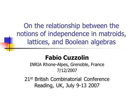 On the relationship between the notions of independence in matroids, lattices, and Boolean algebras Fabio Cuzzolin INRIA Rhone-Alpes, Grenoble, France.