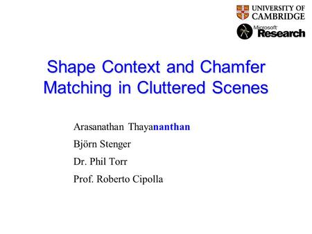 Shape Context and Chamfer Matching in Cluttered Scenes Arasanathan Thayananthan Björn Stenger Dr. Phil Torr Prof. Roberto Cipolla.