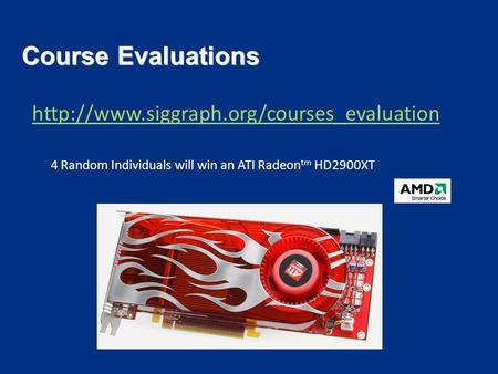 Course Evaluations  4 Random Individuals will win an ATI Radeon tm HD2900XT.