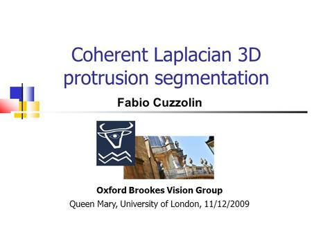 Coherent Laplacian 3D protrusion segmentation Oxford Brookes Vision Group Queen Mary, University of London, 11/12/2009 Fabio Cuzzolin.