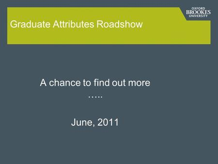 Graduate Attributes Roadshow A chance to find out more ….. June, 2011.