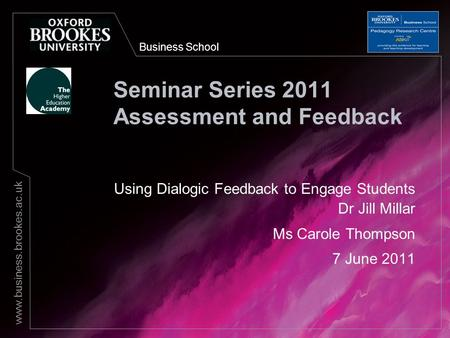 Business School www.business.brookes.ac.uk Seminar Series 2011 Assessment and Feedback Using Dialogic Feedback to Engage Students Dr Jill Millar Ms Carole.