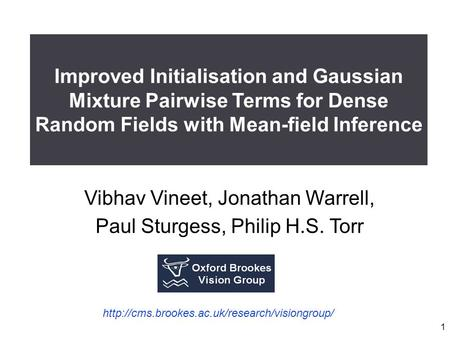 1 Vibhav Vineet, Jonathan Warrell, Paul Sturgess, Philip H.S. Torr Improved Initialisation and Gaussian Mixture Pairwise Terms for Dense Random Fields.