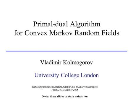 Primal-dual Algorithm for Convex Markov Random Fields Vladimir Kolmogorov University College London GDR (Optimisation Discrète, Graph Cuts et Analyse d'Images)