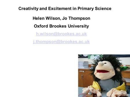 Creativity and Excitement in Primary Science Helen Wilson, Jo Thompson Oxford Brookes University