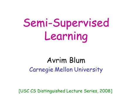 Semi-Supervised Learning Avrim Blum Carnegie Mellon University [USC CS Distinguished Lecture Series, 2008]