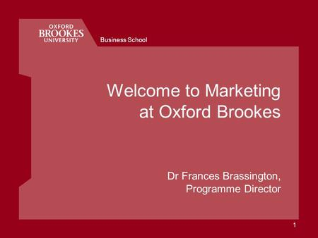 Business School 1 Welcome to Marketing at Oxford Brookes Dr Frances Brassington, Programme Director.