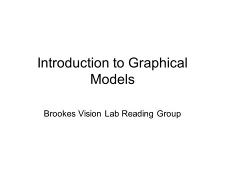 Introduction to Graphical Models Brookes Vision Lab Reading Group.
