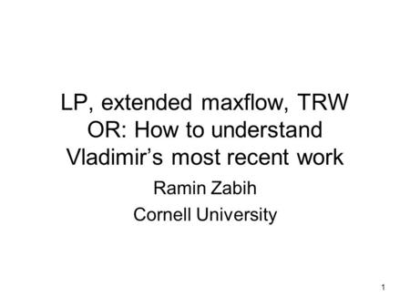 1 LP, extended maxflow, TRW OR: How to understand Vladimirs most recent work Ramin Zabih Cornell University.