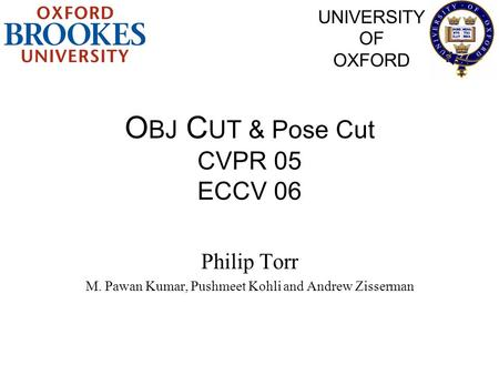 O BJ C UT & Pose Cut CVPR 05 ECCV 06 Philip Torr M. Pawan Kumar, Pushmeet Kohli and Andrew Zisserman UNIVERSITY OF OXFORD.
