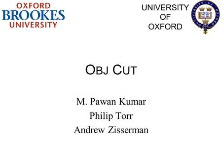 O BJ C UT M. Pawan Kumar Philip Torr Andrew Zisserman UNIVERSITY OF OXFORD.