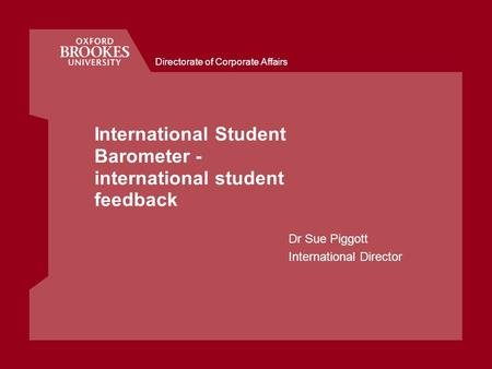 Directorate of Corporate Affairs International Student Barometer - international student feedback Dr Sue Piggott International Director.