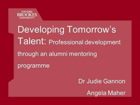 Developing Tomorrows Talent: Professional development through an alumni mentoring programme Dr Judie Gannon Angela Maher.