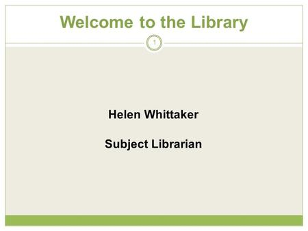 Welcome to the Library 1 Helen Whittaker Subject Librarian.