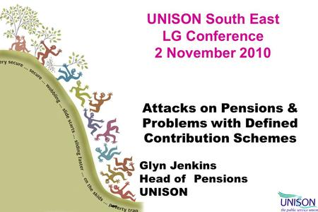 UNISON South East LG Conference 2 November 2010 Attacks on Pensions & Problems with Defined Contribution Schemes Glyn Jenkins Head of Pensions UNISON –
