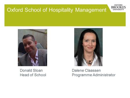 Oxford School of Hospitality Management Donald SloanDalene Claassen Head of School Programme Administrator.