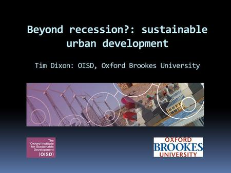 Beyond recession?: sustainable urban development Tim Dixon: OISD, Oxford Brookes University.