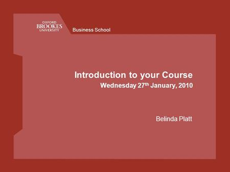 Business School Introduction to your Course Wednesday 27 th January, 2010 Belinda Platt.