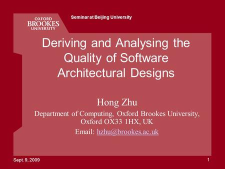 Sept. 9, 2009 Seminar at Beijing University 1 Deriving and Analysing the Quality of Software Architectural Designs Hong Zhu Department of Computing, Oxford.