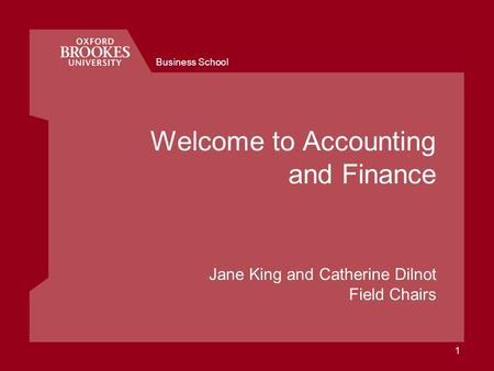 Business School 1 Welcome to Accounting and Finance Jane King and Catherine Dilnot Field Chairs.