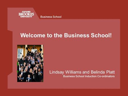 Business School Welcome to the Business School! Lindsay Williams and Belinda Platt Business School Induction Co-ordinators.