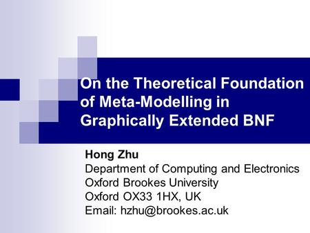 On the Theoretical Foundation of Meta-Modelling in Graphically Extended BNF Hong Zhu Department of Computing and Electronics Oxford Brookes University.