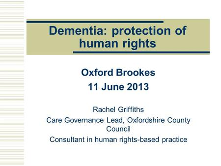 Dementia: protection of human rights Oxford Brookes 11 June 2013 Rachel Griffiths Care Governance Lead, Oxfordshire County Council Consultant in human.
