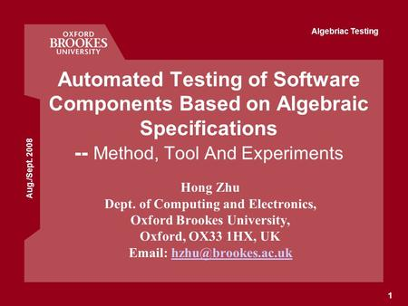 Aug./Sept. 2008 Algebriac Testing 1 Automated Testing of Software Components Based on Algebraic Specifications -- Method, Tool And Experiments Hong Zhu.