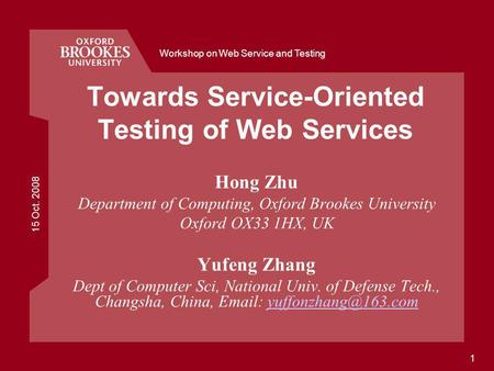 15 Oct. 2008 Workshop on Web Service and Testing 1 Towards Service-Oriented Testing of Web Services Hong Zhu Department of Computing, Oxford Brookes University.