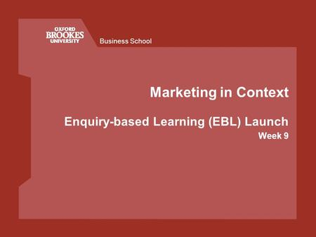 Business School Marketing in Context Enquiry-based Learning (EBL) Launch Week 9.