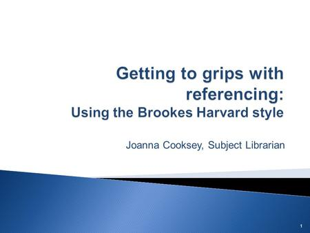 Joanna Cooksey, Subject Librarian 1. You can work your way through this guide, or use the links below to skip to specific sections. 1. What is referencing?