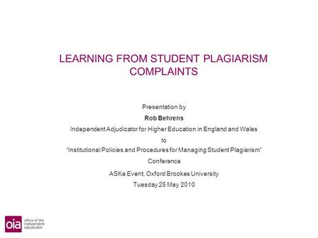 LEARNING FROM STUDENT PLAGIARISM COMPLAINTS Presentation by Rob Behrens Independent Adjudicator for Higher Education in England and Wales to Institutional.