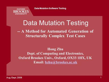 Aug./Sept. 2009 Data Mutation Software Testing 1 Data Mutation Testing -- A Method for Automated Generation of Structurally Complex Test Cases Hong Zhu.