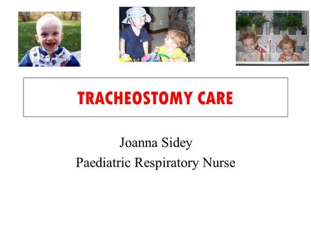 TRACHEOSTOMY CARE Joanna Sidey Paediatric Respiratory Nurse.