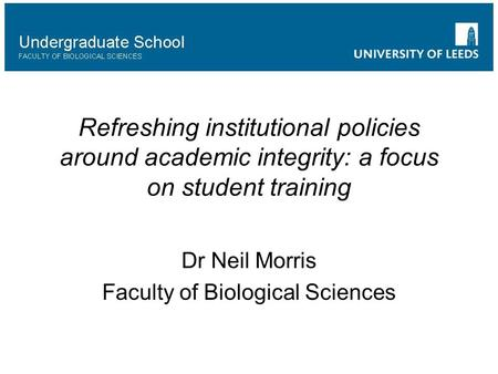 Refreshing institutional policies around academic integrity: a focus on student training Dr Neil Morris Faculty of Biological Sciences.