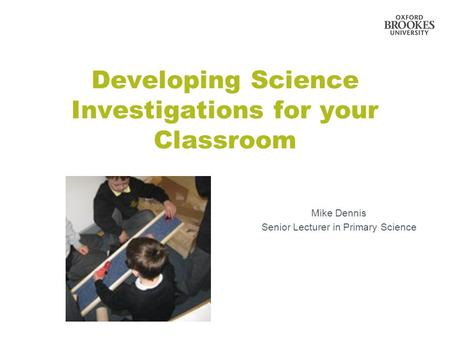Developing Science Investigations for your Classroom Mike Dennis Senior Lecturer in Primary Science.