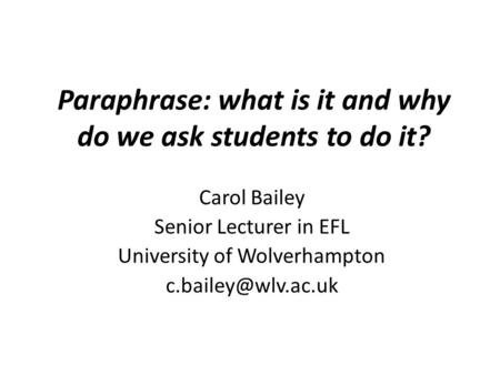 Paraphrase: what is it and why do we ask students to do it? Carol Bailey Senior Lecturer in EFL University of Wolverhampton