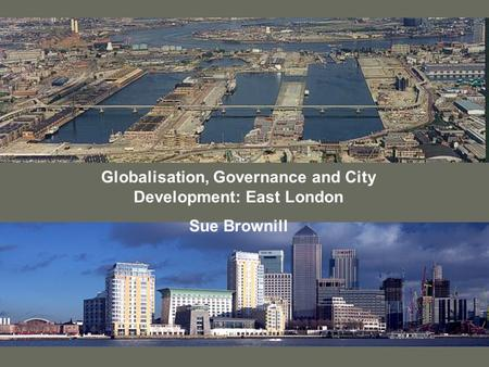 Globalisation, Governance and City Development: East London Sue Brownill.