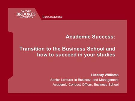 Business School Academic Success: Transition to the Business School and how to succeed in your studies Lindsay Williams Senior Lecturer in Business and.