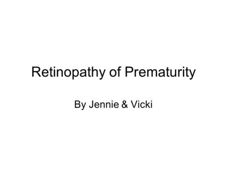 Retinopathy of Prematurity By Jennie & Vicki. Statistics Approximately 30% of all premature infants with a birth weight of under 1500 grams will develop.