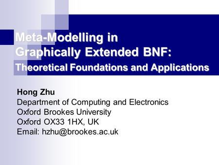 Meta-Modelling in Graphically Extended BNF: Theoretical Foundations and Applications Hong Zhu Department of Computing and Electronics Oxford Brookes University.