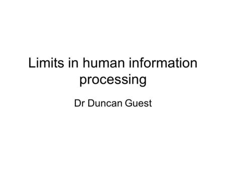 Limits in human information processing Dr Duncan Guest.