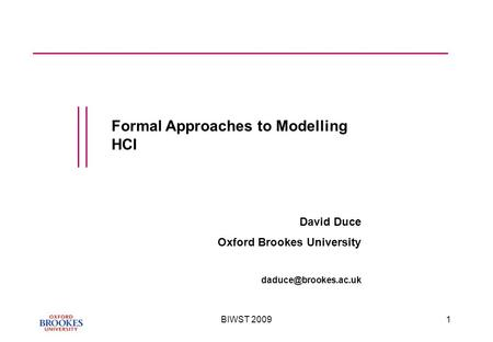 BIWST 20091 Formal Approaches to Modelling HCI David Duce Oxford Brookes University