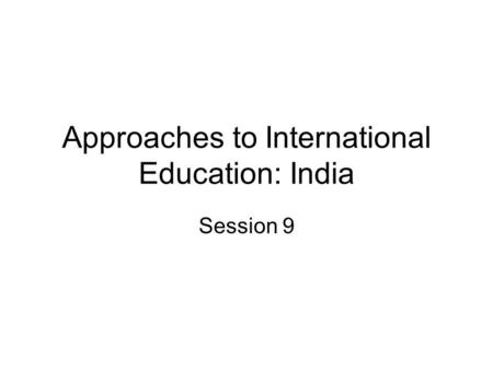 Approaches to International Education: India Session 9.