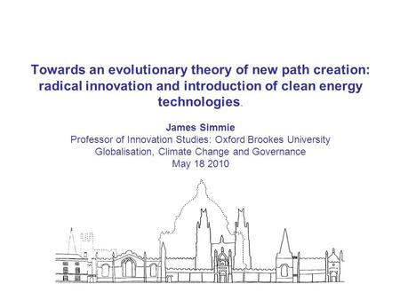 Towards an evolutionary theory of new path creation: radical innovation and introduction of clean energy technologies. James Simmie Professor of Innovation.