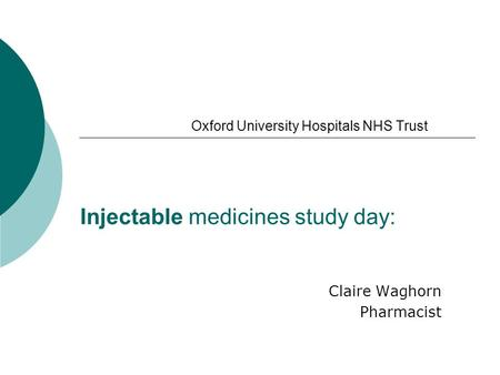 Oxford University Hospitals NHS Trust Injectable medicines study day: Claire Waghorn Pharmacist.