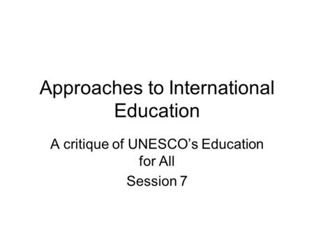 Approaches to International Education A critique of UNESCOs Education for All Session 7.