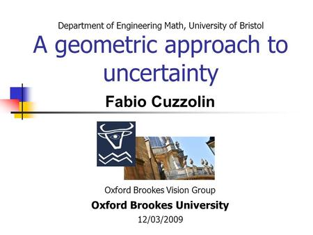 Department of Engineering Math, University of Bristol A geometric approach to uncertainty Oxford Brookes Vision Group Oxford Brookes University 12/03/2009.