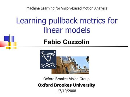Machine Learning for Vision-Based Motion Analysis Learning pullback metrics for linear models Oxford Brookes Vision Group Oxford Brookes University 17/10/2008.
